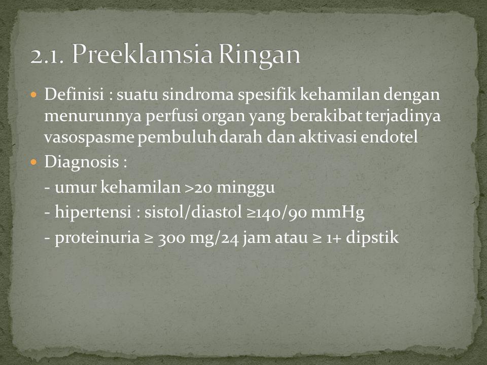 Definisi : suatu sindroma spesifik kehamilan dengan menurunnya perfusi organ yang berakibat terjadinya vasospasme pembuluh darah dan aktivasi endotel Diagnosis : - umur kehamilan >20 minggu - hipertensi : sistol/diastol ≥140/90 mmHg - proteinuria ≥ 300 mg/24 jam atau ≥ 1+ dipstik
