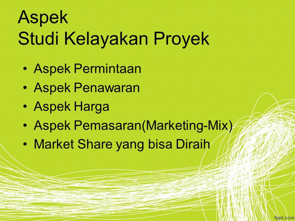 Aspek Studi Kelayakan Proyek Aspek Permintaan Aspek Penawaran Aspek Harga Aspek Pemasaran(Marketing-Mix) Market Share yang bisa Diraih