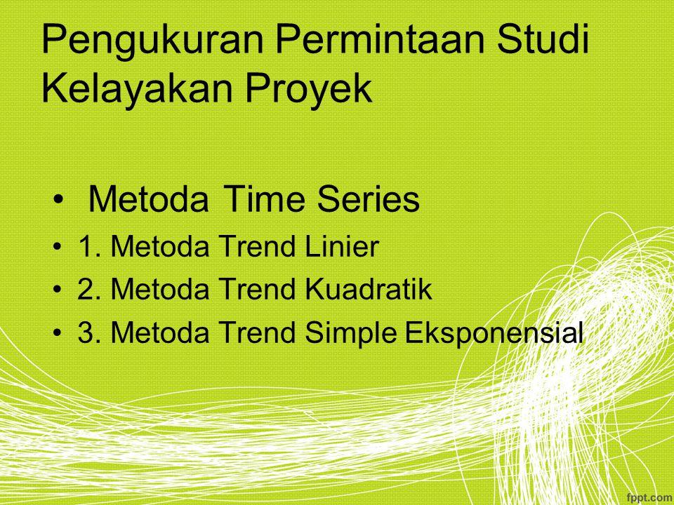 Pengukuran Permintaan Studi Kelayakan Proyek Metoda Time Series 1. Metoda Trend Linier 2. Metoda Trend Kuadratik 3. Metoda Trend Simple Eksponensial