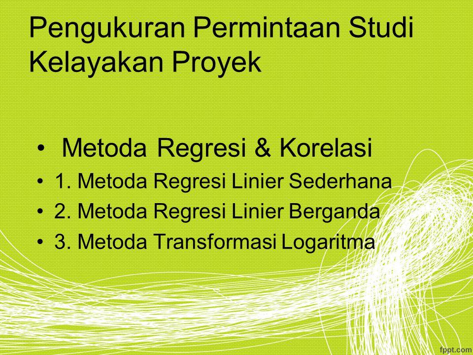 Pengukuran Permintaan Studi Kelayakan Proyek Metoda Regresi & Korelasi 1. Metoda Regresi Linier Sederhana 2. Metoda Regresi Linier Berganda 3. Metoda