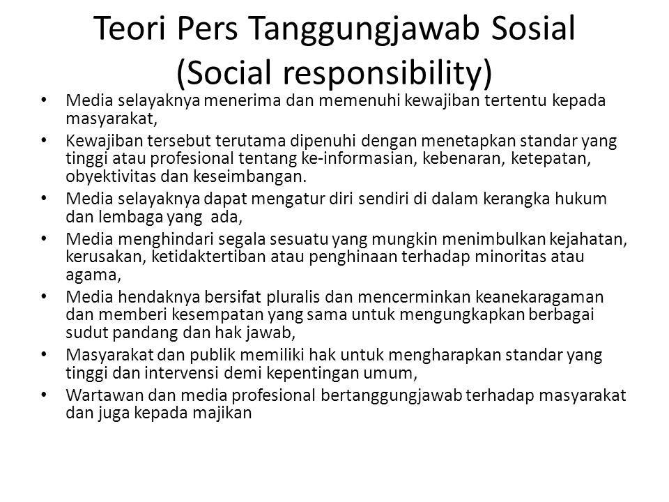 Teori Pers Tanggungjawab Sosial (Social responsibility) Media selayaknya menerima dan memenuhi kewajiban tertentu kepada masyarakat, Kewajiban tersebut terutama dipenuhi dengan menetapkan standar yang tinggi atau profesional tentang ke-informasian, kebenaran, ketepatan, obyektivitas dan keseimbangan.
