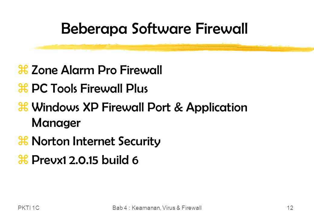 PKTI 1CBab 4 : Keamanan, Virus & Firewall12 Beberapa Software Firewall zZone Alarm Pro Firewall zPC Tools Firewall Plus zWindows XP Firewall Port & Application Manager zNorton Internet Security zPrevx1 2.0.15 build 6