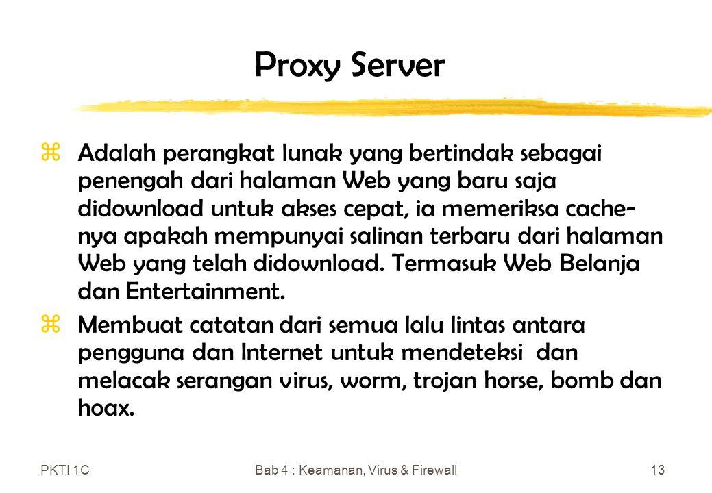 PKTI 1CBab 4 : Keamanan, Virus & Firewall13 Proxy Server zAdalah perangkat lunak yang bertindak sebagai penengah dari halaman Web yang baru saja didownload untuk akses cepat, ia memeriksa cache- nya apakah mempunyai salinan terbaru dari halaman Web yang telah didownload.