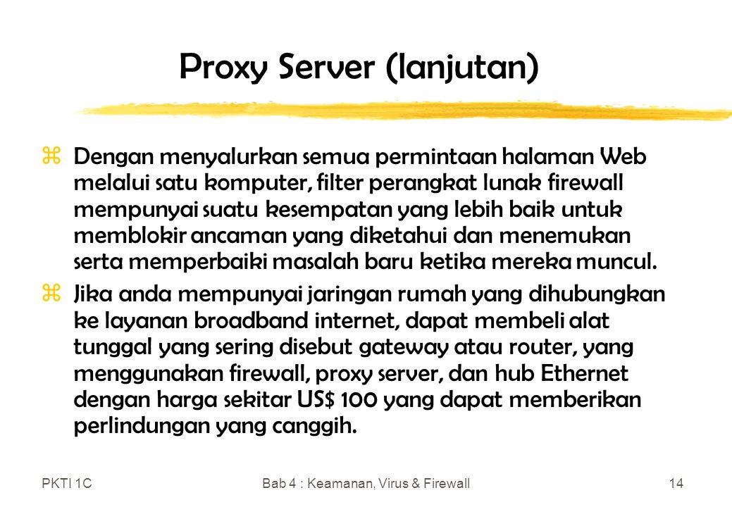PKTI 1CBab 4 : Keamanan, Virus & Firewall14 Proxy Server (lanjutan) zDengan menyalurkan semua permintaan halaman Web melalui satu komputer, filter perangkat lunak firewall mempunyai suatu kesempatan yang lebih baik untuk memblokir ancaman yang diketahui dan menemukan serta memperbaiki masalah baru ketika mereka muncul.