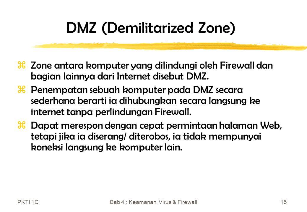 PKTI 1CBab 4 : Keamanan, Virus & Firewall15 DMZ (Demilitarized Zone) zZone antara komputer yang dilindungi oleh Firewall dan bagian lainnya dari Internet disebut DMZ.