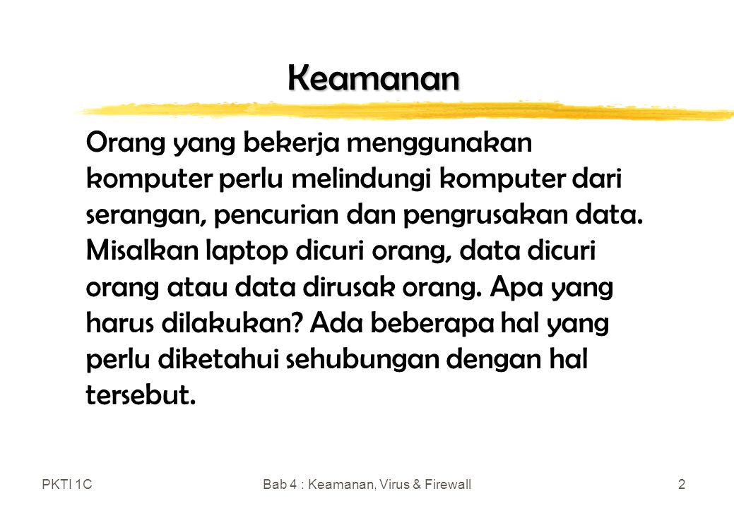 PKTI 1CBab 4 : Keamanan, Virus & Firewall3 Keamanan Fisik zMelindungi Perangkat Keras Komputer y Kabel dengan kunci y Perlu tag identifikasi y Catat nomer seri unit sistem zMembuat File Backup y Copy file pada external memory y Copy file pada cloud zMengendalikan Akses y Gunakan user name dan password y Biometrik y Object Possesion