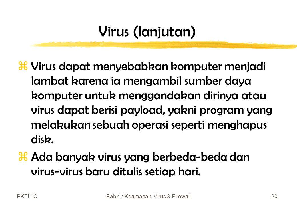 PKTI 1CBab 4 : Keamanan, Virus & Firewall20 Virus (lanjutan) zVirus dapat menyebabkan komputer menjadi lambat karena ia mengambil sumber daya komputer untuk menggandakan dirinya atau virus dapat berisi payload, yakni program yang melakukan sebuah operasi seperti menghapus disk.