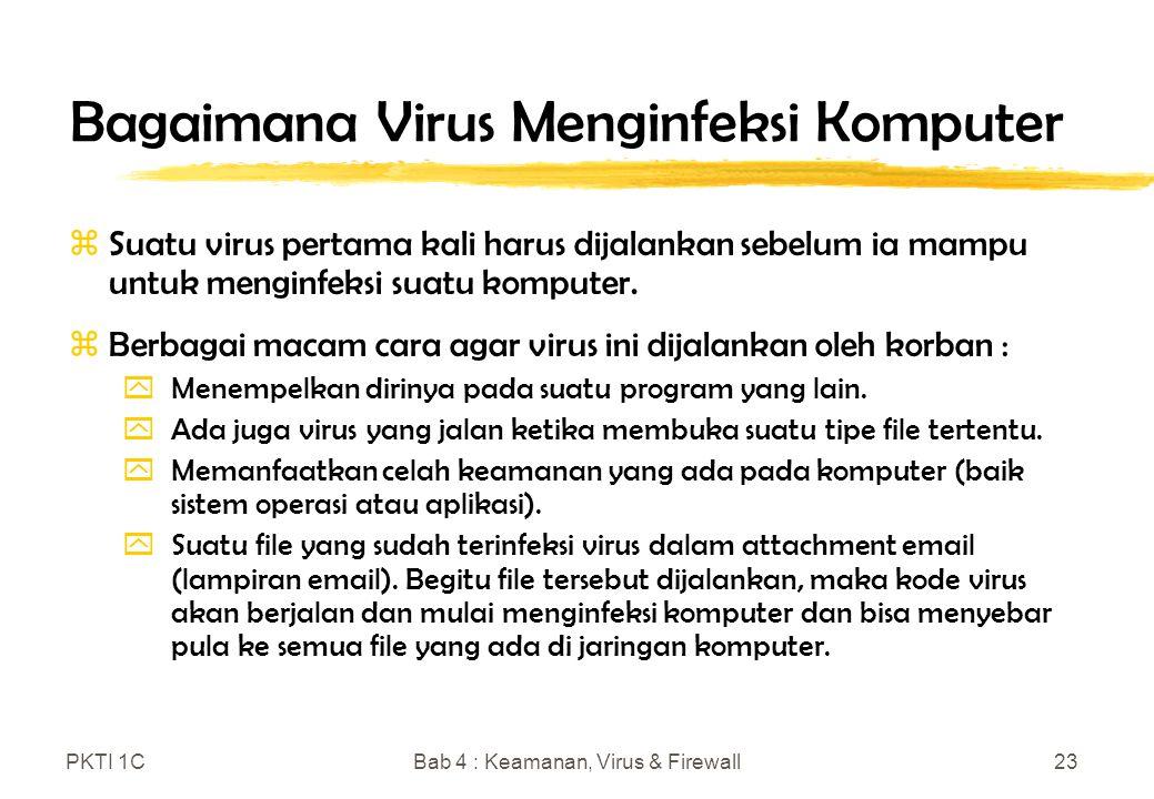 PKTI 1CBab 4 : Keamanan, Virus & Firewall23 Bagaimana Virus Menginfeksi Komputer zSuatu virus pertama kali harus dijalankan sebelum ia mampu untuk menginfeksi suatu komputer.