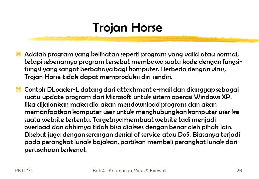 PKTI 1CBab 4 : Keamanan, Virus & Firewall26 Trojan Horse zAdalah program yang kelihatan seperti program yang valid atau normal, tetapi sebenarnya program tersebut membawa suatu kode dengan fungsi- fungsi yang sangat berbahaya bagi komputer.