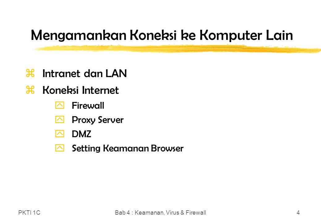 PKTI 1CBab 4 : Keamanan, Virus & Firewall4 Mengamankan Koneksi ke Komputer Lain zIntranet dan LAN zKoneksi Internet yFirewall yProxy Server yDMZ ySetting Keamanan Browser