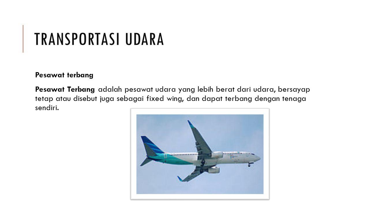 TRANSPORTASI UDARA Pesawat terbang Pesawat Terbang adalah pesawat udara yang lebih berat dari udara, bersayap tetap atau disebut juga sebagai fixed wi