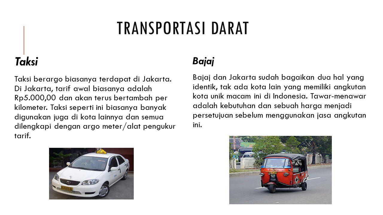 TRANSPORTASI DARAT Taksi Taksi berargo biasanya terdapat di Jakarta. Di Jakarta, tarif awal biasanya adalah Rp5.000,00 dan akan terus bertambah per ki