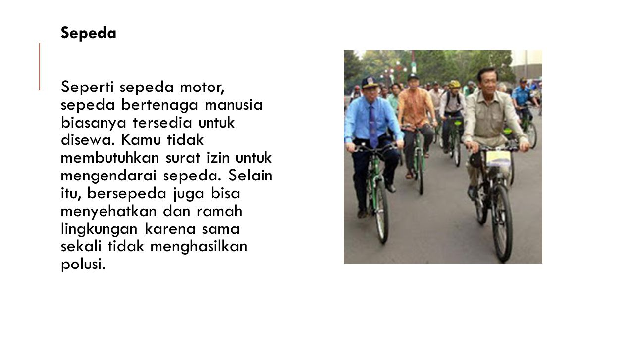 Sepeda Seperti sepeda motor, sepeda bertenaga manusia biasanya tersedia untuk disewa. Kamu tidak membutuhkan surat izin untuk mengendarai sepeda. Sela