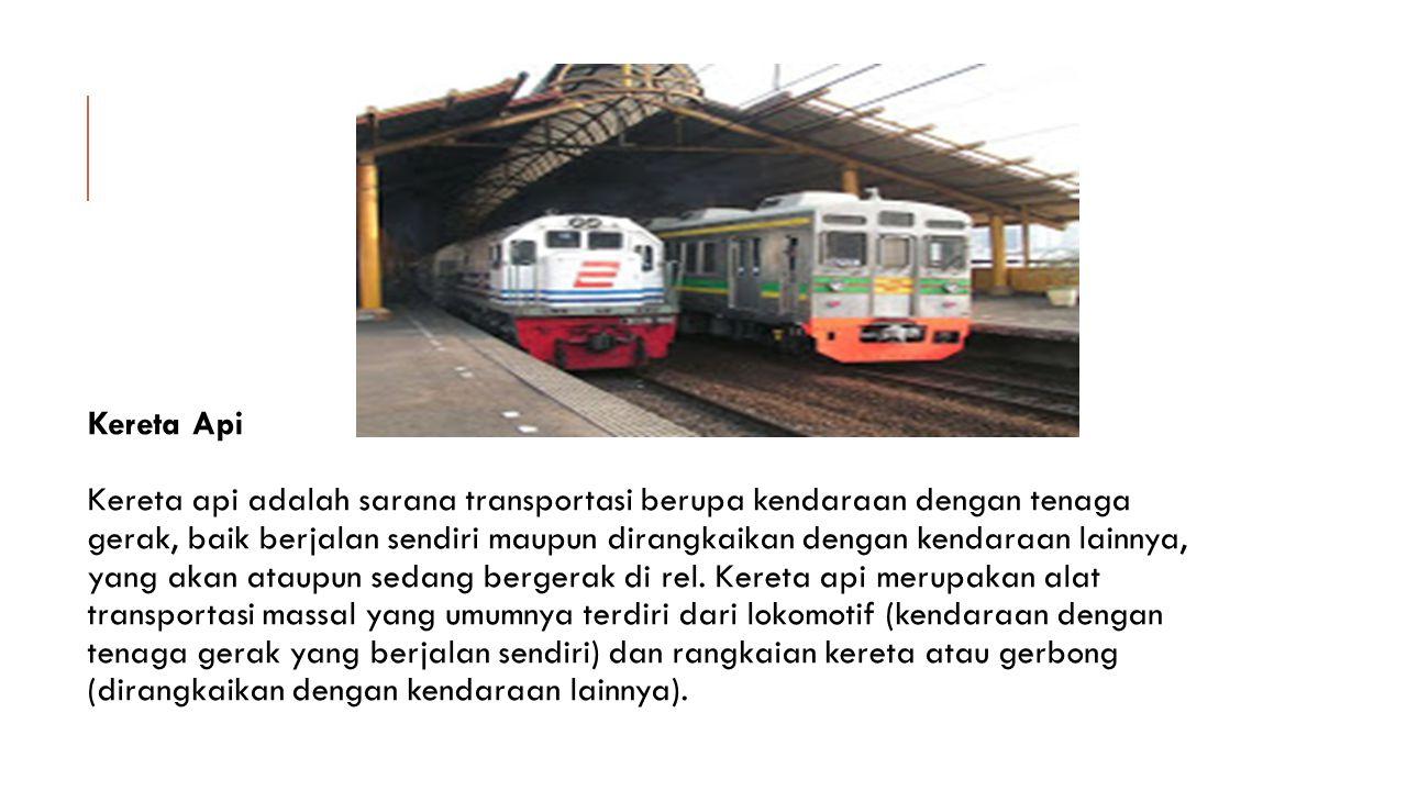 Kereta Api Kereta api adalah sarana transportasi berupa kendaraan dengan tenaga gerak, baik berjalan sendiri maupun dirangkaikan dengan kendaraan lain