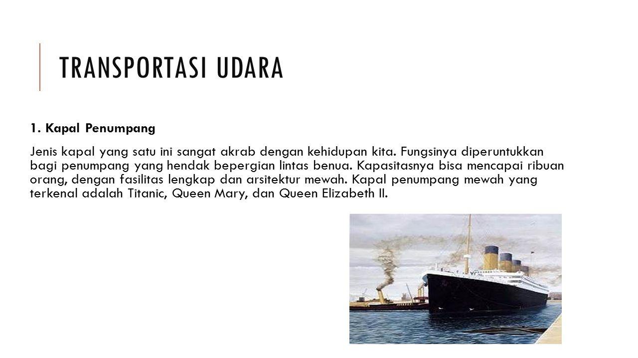 TRANSPORTASI UDARA 1. Kapal Penumpang Jenis kapal yang satu ini sangat akrab dengan kehidupan kita. Fungsinya diperuntukkan bagi penumpang yang hendak