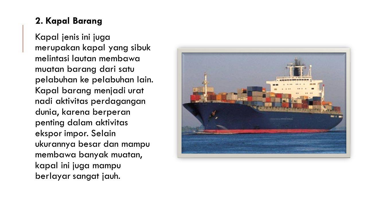 2. Kapal Barang Kapal jenis ini juga merupakan kapal yang sibuk melintasi lautan membawa muatan barang dari satu pelabuhan ke pelabuhan lain. Kapal ba