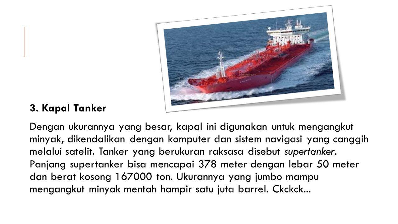 3. Kapal Tanker Dengan ukurannya yang besar, kapal ini digunakan untuk mengangkut minyak, dikendalikan dengan komputer dan sistem navigasi yang canggi