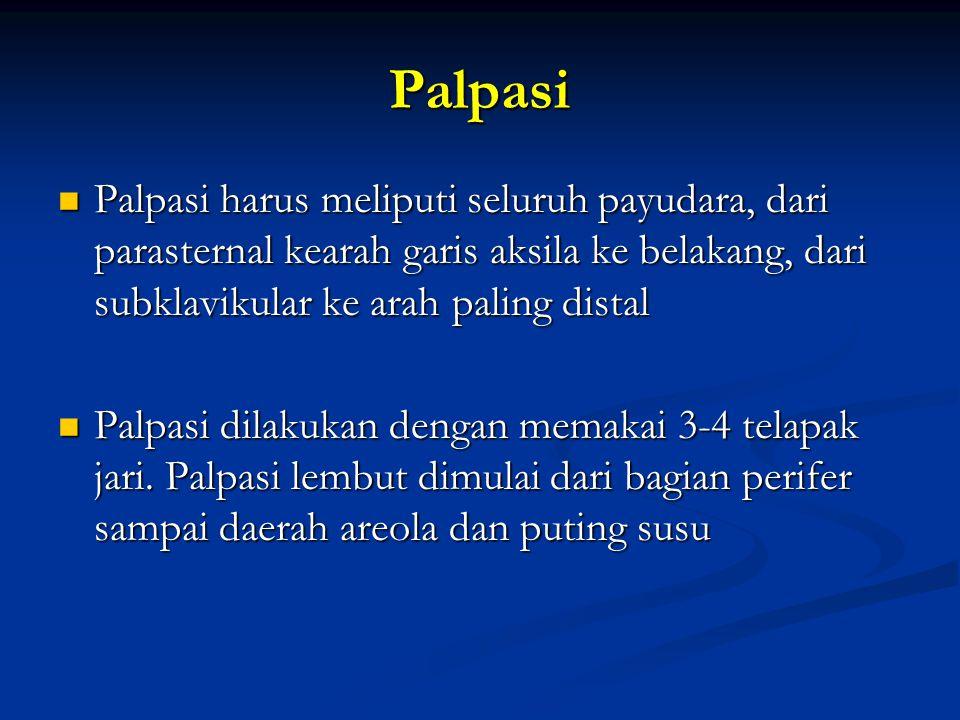 Palpasi Palpasi harus meliputi seluruh payudara, dari parasternal kearah garis aksila ke belakang, dari subklavikular ke arah paling distal Palpasi ha