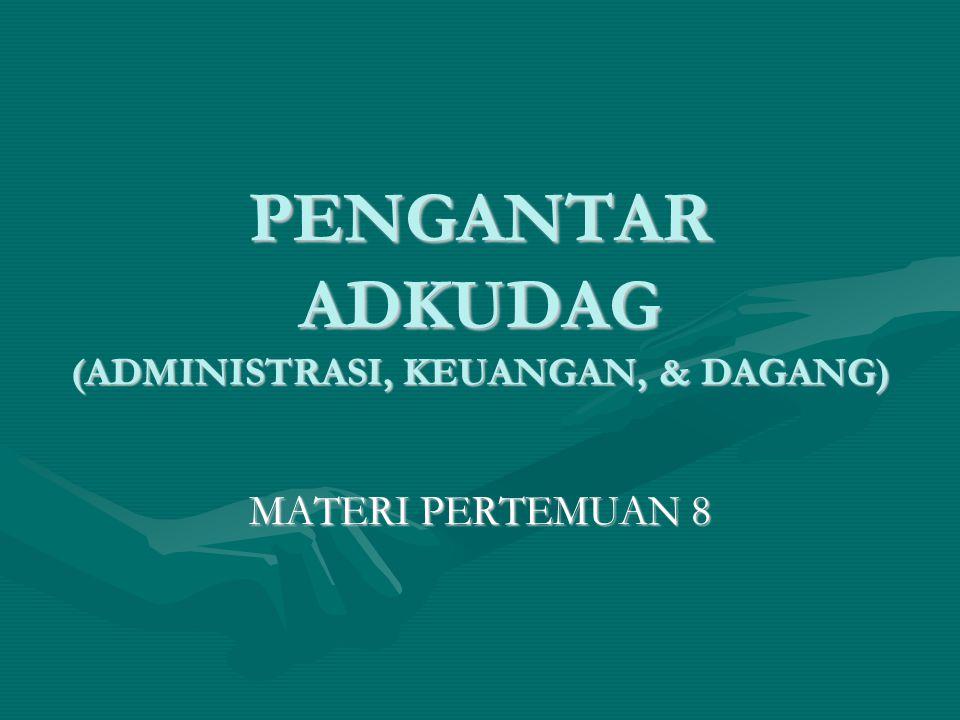 PENGANTAR ADKUDAG (ADMINISTRASI, KEUANGAN, & DAGANG) MATERI PERTEMUAN 8