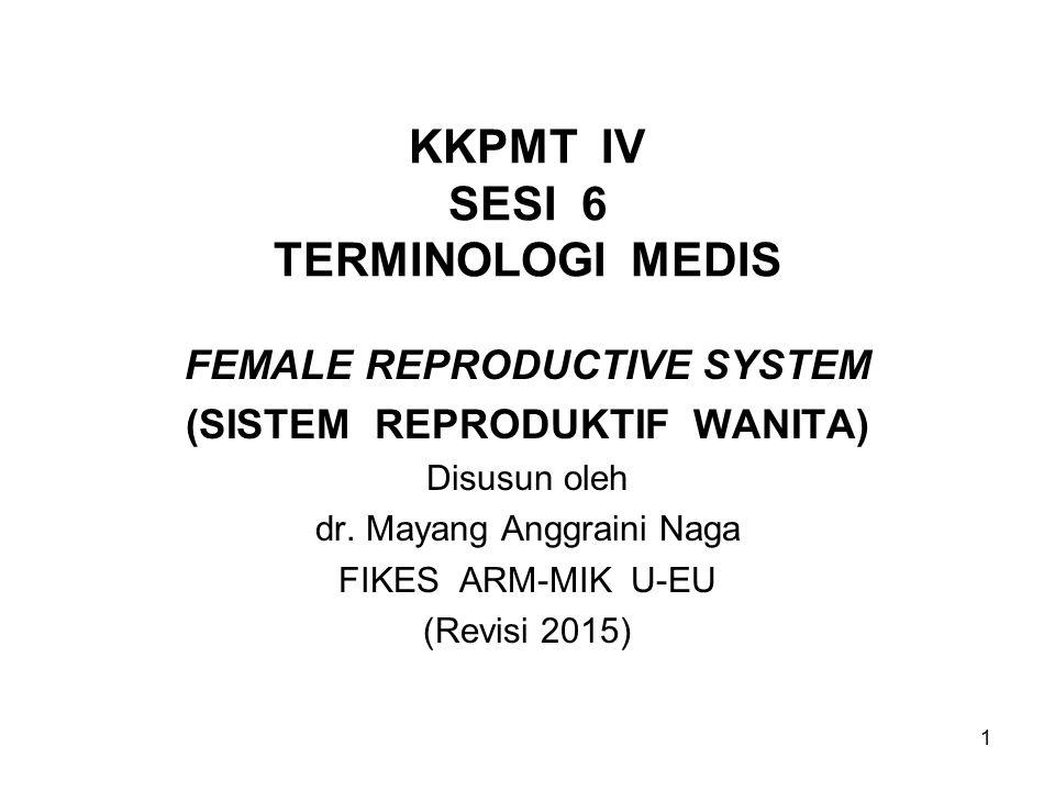 1 KKPMT IV SESI 6 TERMINOLOGI MEDIS FEMALE REPRODUCTIVE SYSTEM (SISTEM REPRODUKTIF WANITA) Disusun oleh dr. Mayang Anggraini Naga FIKES ARM-MIK U-EU (