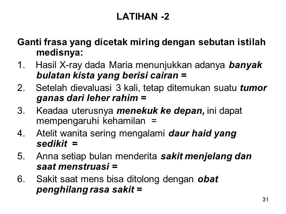31 LATIHAN -2 Ganti frasa yang dicetak miring dengan sebutan istilah medisnya: 1.