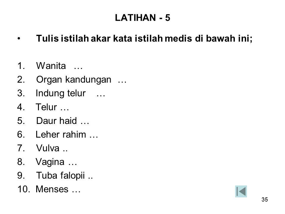 35 LATIHAN - 5 Tulis istilah akar kata istilah medis di bawah ini; 1.Wanita … 2.Organ kandungan … 3. Indung telur … 4. Telur … 5.Daur haid … 6. Leher