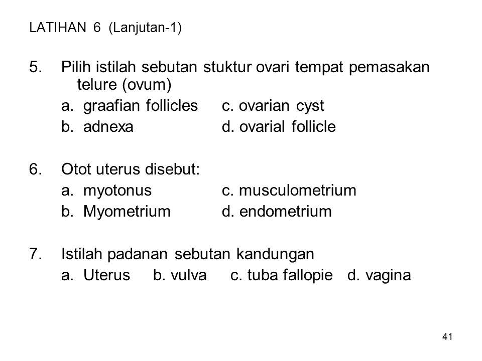 41 LATIHAN 6 (Lanjutan-1) 5.Pilih istilah sebutan stuktur ovari tempat pemasakan telure (ovum) a. graafian folliclesc. ovarian cyst b. adnexad. ovaria
