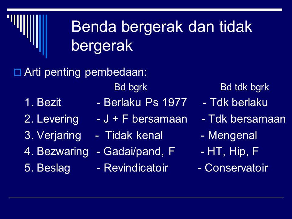Benda bergerak dan tidak bergerak  Arti penting pembedaan: Bd bgrk Bd tdk bgrk 1. Bezit - Berlaku Ps 1977 - Tdk berlaku 2. Levering - J + F bersamaan