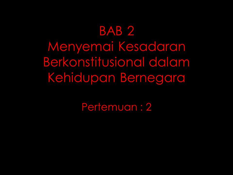BAB 2 Menyemai Kesadaran Berkonstitusional dalam Kehidupan Bernegara Pertemuan : 2