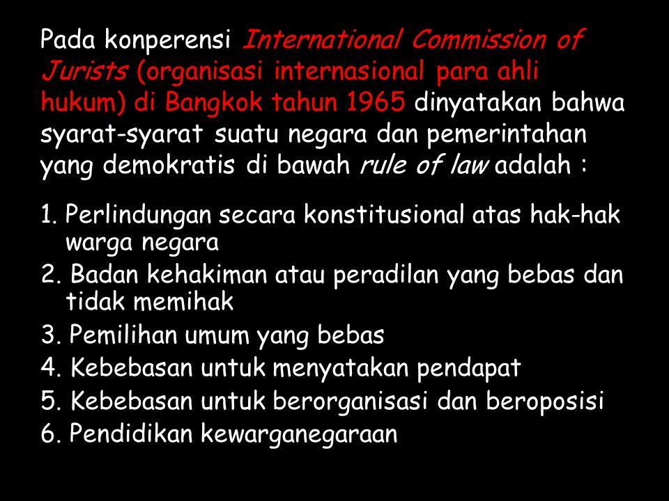 Pada konperensi International Commission of Jurists (organisasi internasional para ahli hukum) di Bangkok tahun 1965 dinyatakan bahwa syarat-syarat suatu negara dan pemerintahan yang demokratis di bawah rule of law adalah : 1.