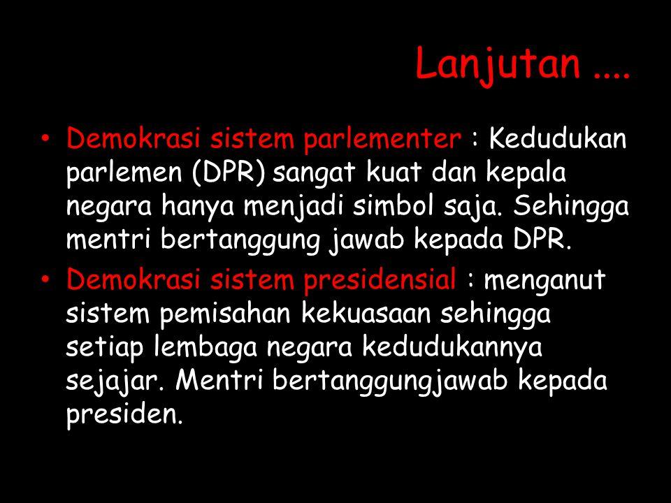 Lanjutan.... Demokrasi sistem parlementer : Kedudukan parlemen (DPR) sangat kuat dan kepala negara hanya menjadi simbol saja. Sehingga mentri bertangg
