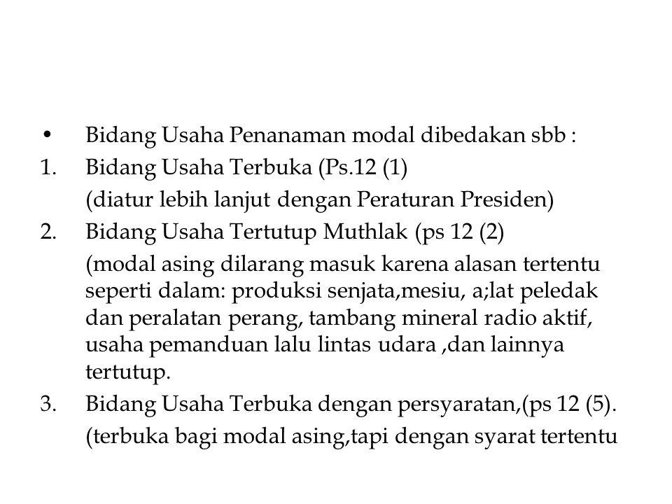 Bidang Usaha Penanaman modal dibedakan sbb : 1.Bidang Usaha Terbuka (Ps.12 (1) (diatur lebih lanjut dengan Peraturan Presiden) 2.