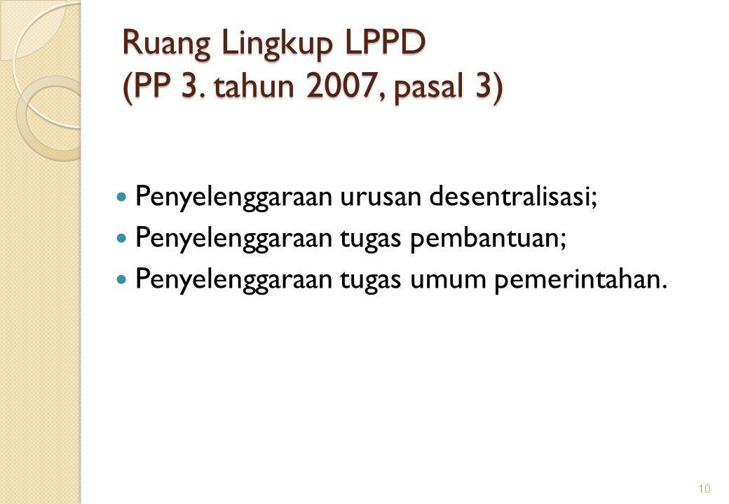 Ruang Lingkup LPPD (PP 3. tahun 2007, pasal 3) Penyelenggaraan urusan desentralisasi; Penyelenggaraan tugas pembantuan; Penyelenggaraan tugas umum pem