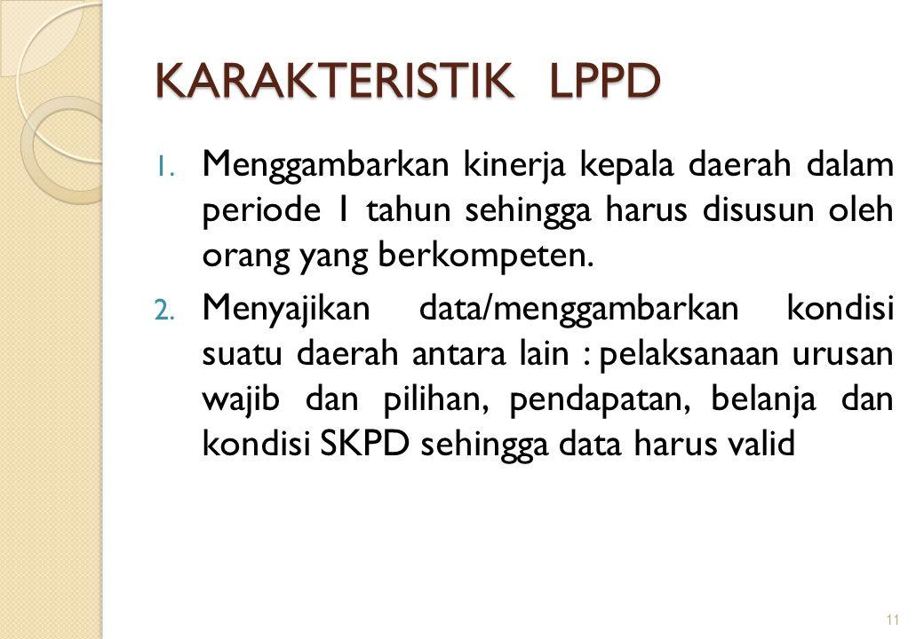 KARAKTERISTIK LPPD 1. Menggambarkan kinerja kepala daerah dalam periode 1 tahun sehingga harus disusun oleh orang yang berkompeten. 2. Menyajikan data