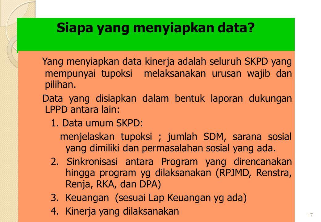 17 Siapa yang menyiapkan data? Yang menyiapkan data kinerja adalah seluruh SKPD yang mempunyai tupoksi melaksanakan urusan wajib dan pilihan. Data yan