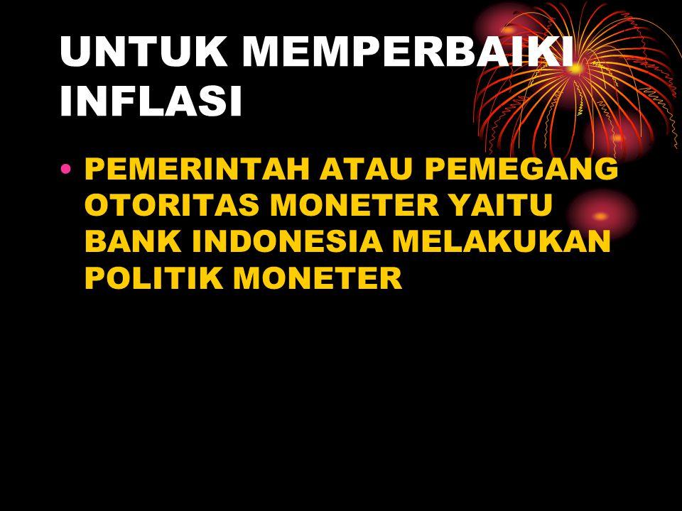 UNTUK MEMPERBAIKI INFLASI PEMERINTAH ATAU PEMEGANG OTORITAS MONETER YAITU BANK INDONESIA MELAKUKAN POLITIK MONETER