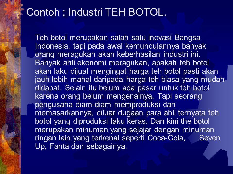 Contoh : Industri TEH BOTOL. Teh botol merupakan salah satu inovasi Bangsa Indonesia, tapi pada awal kemunculannya banyak orang meragukan akan keberha