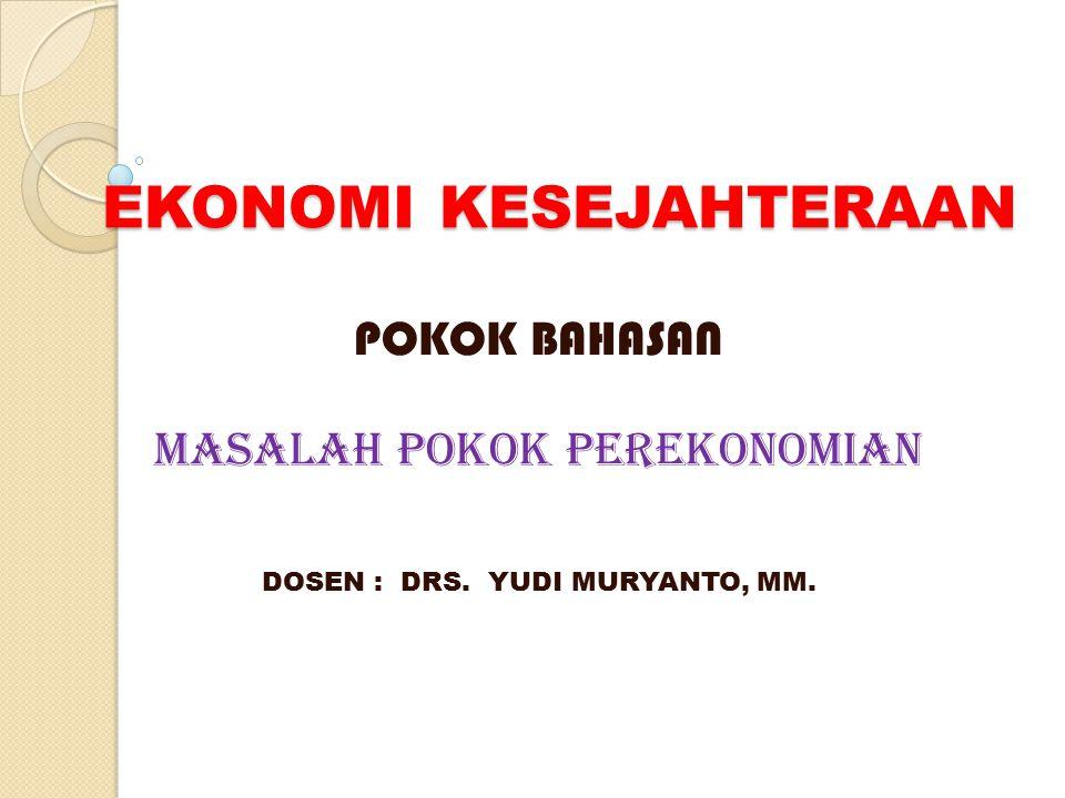 EKONOMI KESEJAHTERAAN POKOK BAHASAN MASALAH POKOK PEREKONOMIAN DOSEN : DRS. YUDI MURYANTO, MM.