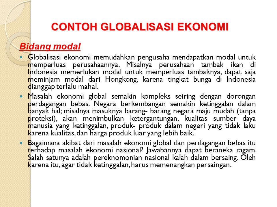 CONTOH GLOBALISASI EKONOMI Bidang modal Globalisasi ekonomi memudahkan pengusaha mendapatkan modal untuk memperluas perusahaannya. Misalnya perusahaan