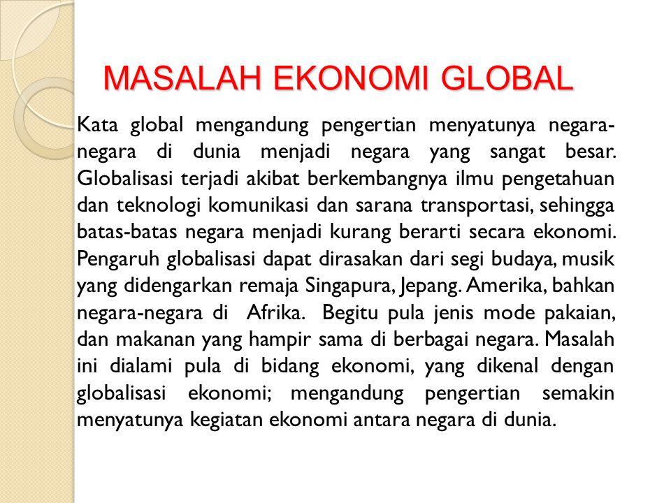 MASALAH EKONOMI GLOBAL Kata global mengandung pengertian menyatunya negara- negara di dunia menjadi negara yang sangat besar. Globalisasi terjadi akib