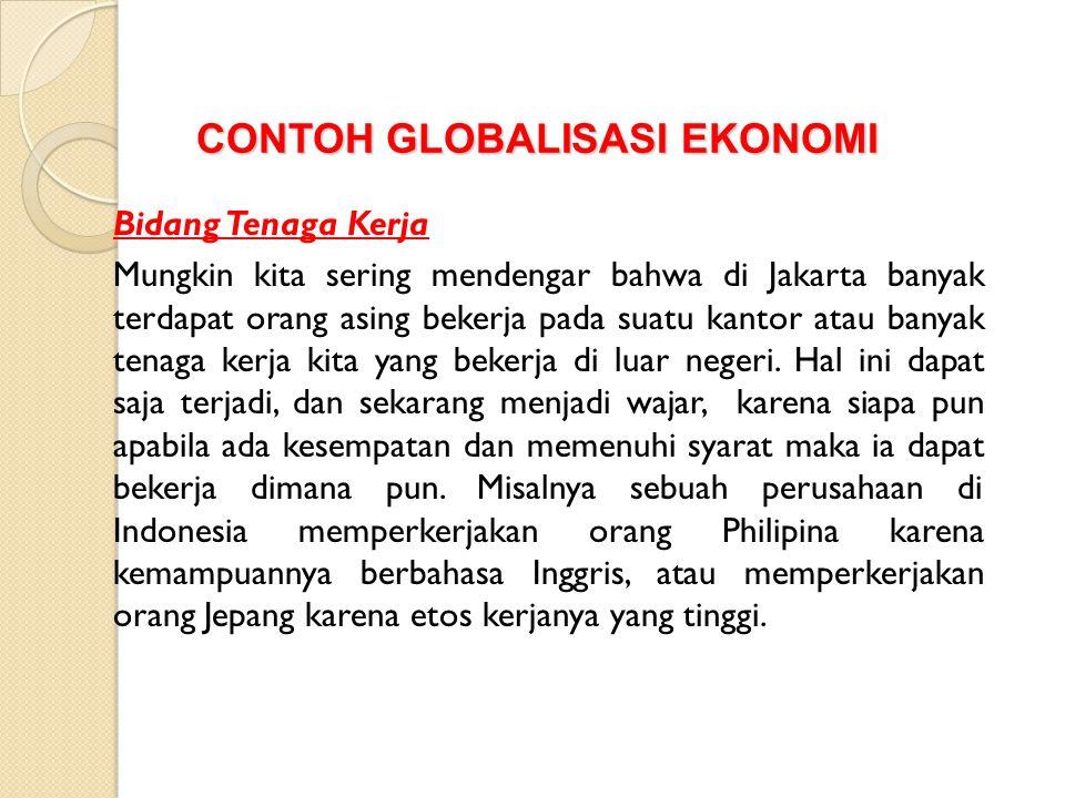 CONTOH GLOBALISASI EKONOMI Bidang Tenaga Kerja Mungkin kita sering mendengar bahwa di Jakarta banyak terdapat orang asing bekerja pada suatu kantor atau banyak tenaga kerja kita yang bekerja di luar negeri.