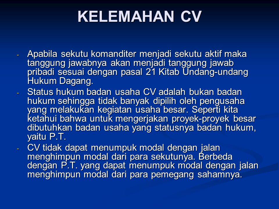 KELEMAHAN CV - Apabila sekutu komanditer menjadi sekutu aktif maka tanggung jawabnya akan menjadi tanggung jawab pribadi sesuai dengan pasal 21 Kitab Undang-undang Hukum Dagang.