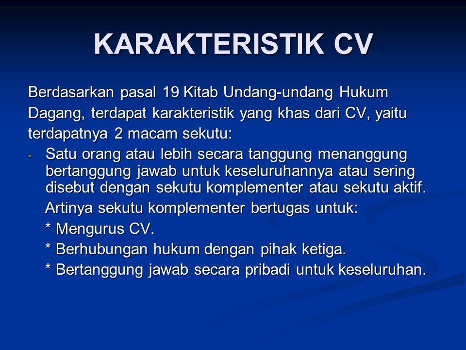 KARAKTERISTIK CV Berdasarkan pasal 19 Kitab Undang-undang Hukum Dagang, terdapat karakteristik yang khas dari CV, yaitu terdapatnya 2 macam sekutu: - Satu orang atau lebih secara tanggung menanggung bertanggung jawab untuk keseluruhannya atau sering disebut dengan sekutu komplementer atau sekutu aktif.