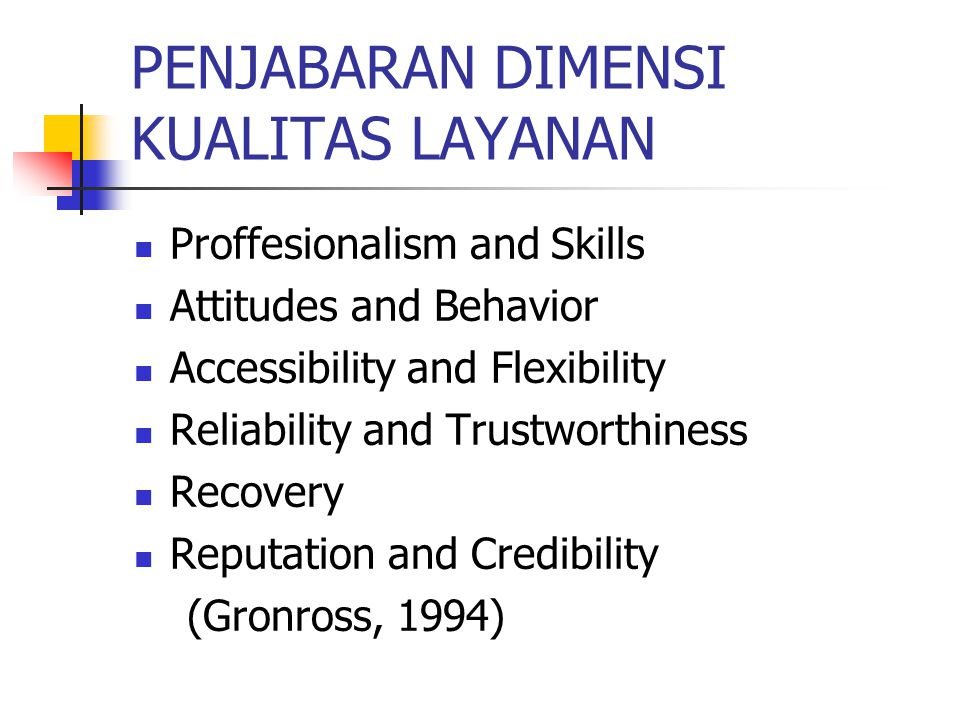 PENJABARAN DIMENSI KUALITAS LAYANAN Proffesionalism and Skills Attitudes and Behavior Accessibility and Flexibility Reliability and Trustworthiness Re