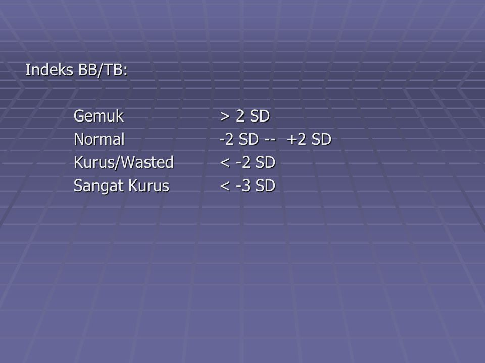 Indeks BB/TB: Gemuk> 2 SD Normal-2 SD -- +2 SD Kurus/Wasted< -2 SD Sangat Kurus< -3 SD