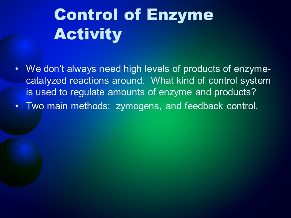 Control of Enzyme Activity We don't always need high levels of products of enzyme- catalyzed reactions around. What kind of control system is used to