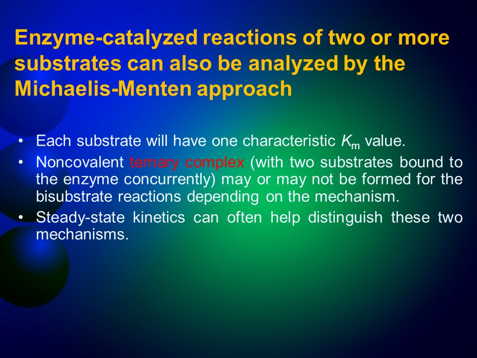 Enzyme-catalyzed reactions of two or more substrates can also be analyzed by the Michaelis-Menten approach Each substrate will have one characteristic