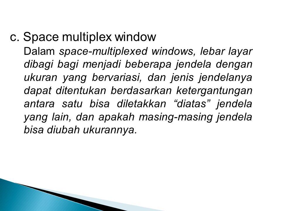 c. Space multiplex window Dalam space-multiplexed windows, lebar layar dibagi bagi menjadi beberapa jendela dengan ukuran yang bervariasi, dan jenis j