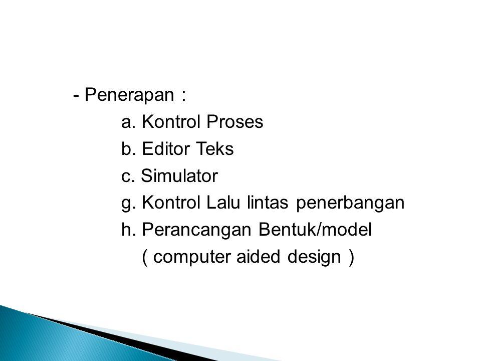 - Penerapan : a. Kontrol Proses b. Editor Teks c. Simulator g. Kontrol Lalu lintas penerbangan h. Perancangan Bentuk/model ( computer aided design )