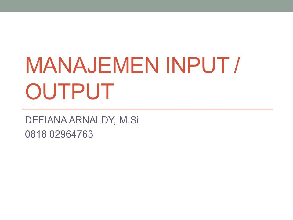 MANAJEMEN INPUT / OUTPUT DEFIANA ARNALDY, M.Si 0818 02964763